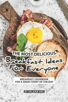 The Most Delicious Breakfast Ideas for Everyone: Breakfast Cookbook for A Great Start of The Day