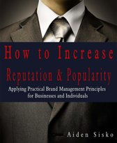 How To Increase Reputation & Popularity: Applying Practical Brand Management Principles For Businesses and Individuals!
