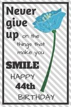 Never Give Up On The Things That Make You Smile Happy 44th Birthday: Cute 44th Birthday Card Quote Journal / Notebook / Diary / Greetings / Appreciati