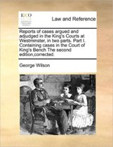 Reports of Cases Argued and Adjudged in the King's Courts at Westminster, in Two Parts. Part I. Containing Cases in the Court of King's Bench the Second Edition, Corrected