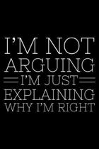 I'm Not Arguing I'm Just Explaining Why I'm Right: Funny Planner For Work, Daily & Weekly Organizer, Sarcastic Notebook, Office Humor. Journal For Col