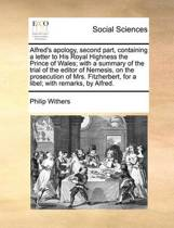 Alfred's Apology, Second Part, Containing a Letter to His Royal Highness the Prince of Wales; With a Summary of the Trial of the Editor of Nemesis, on the Prosecution of Mrs. Fitzherbert, for a Libel; With Remarks, by Alfred