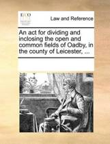 An ACT for Dividing and Inclosing the Open and Common Fields of Oadby, in the County of Leicester, ...