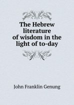 The Hebrew Literature of Wisdom in the Light of To-Day