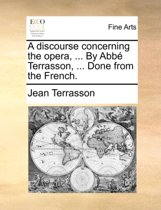 A Discourse Concerning the Opera, ... by ABBE Terrasson, ... Done from the French.