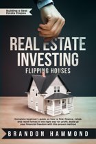 Real Estate Investing – Flipping Houses: Complete beginner's guide on how to Find, Finance, Rehab and Resell Homes in the Right Way for Profit. Build up Your Financial Freedom with this Proven Method