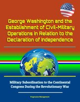 George Washington and the Establishment of Civil-Military Operations in Relation to the Declaration of Independence: Military Subordination to the Continental Congress During the Revolutionary War