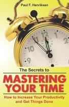 The Secrets to Mastering Your Time: How to Increase Your Productivity and Get Things Done