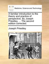 A Familiar Introduction to the Theory and Practice of Perspective. by Joseph Priestley, ... the Second Edition Corrected.