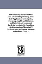 An Elementary Treatise on Plane and Spherical Trigonometry, with Their Applications to Navigation, Surveying, Heights and Distances, and Spherical Astronomy, and Particularly Adapted to Explaining the Construction of Bowditch's Navigator, and the Nautical Al