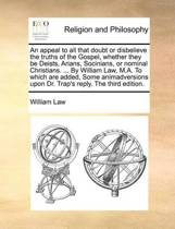 An Appeal to All That Doubt or Disbelieve the Truths of the Gospel, Whether They Be Deists, Arians, Socinians, or Nominal Christians. ... by William Law, M.A. to Which Are Added, Some Animadversions Upon Dr. Trap's Reply. the Third Edition.