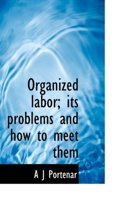 Organized Labor; Its Problems and How to Meet Them