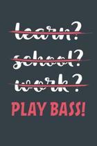 Learn? School? Work? Play Bass!