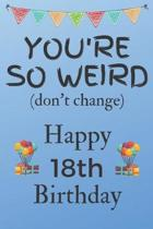 You're So Weird (don't change) Happy 18th Birthday: Weird Silly and Funny Dog Man Books 18th Birthday Gifts for Men and Woman / Birthday Card / Birthd