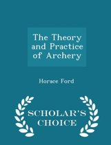 The Theory and Practice of Archery - Scholar's Choice Edition