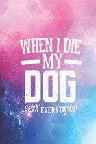 When I Die My Dog Gets Everything - Pet Lover Journal