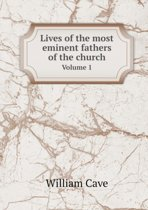 Lives of the Most Eminent Fathers of the Church Volume 1