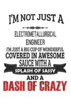 I'm Not Just A Electrometallurgical Engineer I'm Just A Big Cup Of Wonderful Covered In Awesome Sauce With A Splash Of Sassy And A Dash Of Crazy