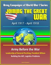 Joining the Great War: April 1917 - April 1918, Army Campaigns of World War I Series - Army Before the War, Leadership of General Pershing, President Wilson, Building the AEF, Logistics Problems