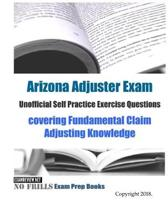 Arizona Adjuster Exam Unofficial Self Practice Exercise Questions: covering Fundamental Claim Adjusting Knowledge