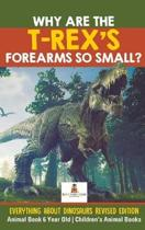 Why Are The T-Rex's Forearms So Small? Everything about Dinosaurs Revised Edition - Animal Book 6 Year Old Children's Animal Books