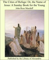 The Cities of Refuge: Or, the Name of Jesus: A Sunday Book for the Young