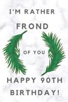 I'm Rather Frond of You Happy 90th Birthday: 90th Birthday Gift / Journal / Notebook / Diary / Unique Greeting & Birthday Card Alternative