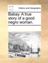 Babay. a True Story of a Good Negro Woman.