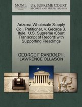 Arizona Wholesale Supply Co., Petitioner, V. George J. Itule. U.S. Supreme Court Transcript of Record with Supporting Pleadings