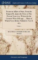 Poems on Affairs of State, from the Reign of K. James the First, to This Present Year 1703. Written by the Greatest Wits of the Age, ... Many of Which Never Before Publish'd. Vol. II. of 2; Volume 2