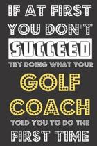 If At First You Don't Succeed Try Doing What Your Golf Coach Told You To Do The First Time