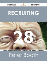 Recruiting 28 Success Secrets - 28 Most Asked Questions On Recruiting - What You Need To Know