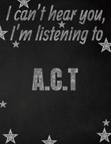 I can't hear you, I'm listening to A.C.T creative writing lined notebook: Promoting band fandom and music creativity through writing...one day at a ti