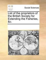 List of the Proprietors of the British Society for Extending the Fisheries, &c.