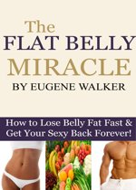 The Flat Belly Miracle: How to Lose Belly Fat Fast and Get Your Sexy Back Forever!