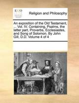 An Exposition of the Old Testament, ... Vol. IV. Containing, Psalms, the Latter Part, Proverbs, Ecclesiastes, and Song of Solomon. by John Gill, D.D. Volume 4 of 4