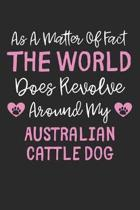 As A Matter Of Fact The World Does Revolve Around My Australian Cattle Dog: Lined Journal, 120 Pages, 6 x 9, Funny Australian Cattle Dog Gift Idea, Bl