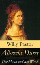 Albrecht Dürer - Der Mann und das Werk (Vollständige Biografie mit 50 Bildern)