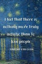I Feel That There Is Nothing More Truly Artistic Than To Love People. Vincent Van Gogh: Van Gogh Notebook Journal Composition Blank Lined Diary Notepa