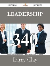 Leadership 340 Success Secrets - 340 Most Asked Questions On Leadership - What You Need To Know