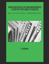 Being Successful in Your Own Business - A Step-by-Step Guide to Success