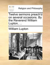 Twelve Sermons Preach'd on Several Occasions. by the Reverend William Lupton, ...