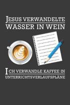 Jesus verwandelte Wasser in Wein Ich verwandle Kaffee in Unterrichtsverlaufspl�ne: Liniertes DinA 5 Notizbuch f�r Lehrerinnen und Lehrer Notizheft f�r