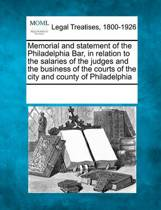 Memorial and Statement of the Philadelphia Bar, in Relation to the Salaries of the Judges and the Business of the Courts of the City and County of Philadelphia
