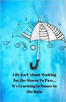 Life Isn't about Waiting for the Storm to Pass... It's Learning to Dance in the Rain Journal