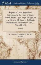 Reports of Cases Argued and Determined in the Court of King's Bench, from ... 39 George III. 1798, to ... 40 George III. 1800, ... by Charles Durnford and Edward Hyde East, ... Vol.VIII. of 8; Volume 8