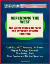 Defending the West: The United States Air Force and European Security 1946 - 1998 - Cold War, NATO Founding, Air Power, Higher Strategy, Roosevelt, Eisenhower, Stalin, Atom Bombs and Nuclear Weapons