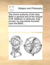 The Divine Authority of the Holy Bible in General and of the Gospel of St. Matthew in Particular, Fully Proved, by Arguments Founded Upon the Bible, ...