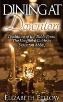 Dining at Downton: Traditions of the Table and Delicious Recipes From The Unofficial Guide to Downton Abbey