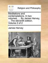 Meditations and Contemplations. in Two Volumes. ... by Jamesmeditations and Contemplations. in Two Volumes. ... by James Hervey, ... the Eleventh Edition. Volume 2 of 2 Hervey, ... the Eleventh Edition. Volume 2 of 2